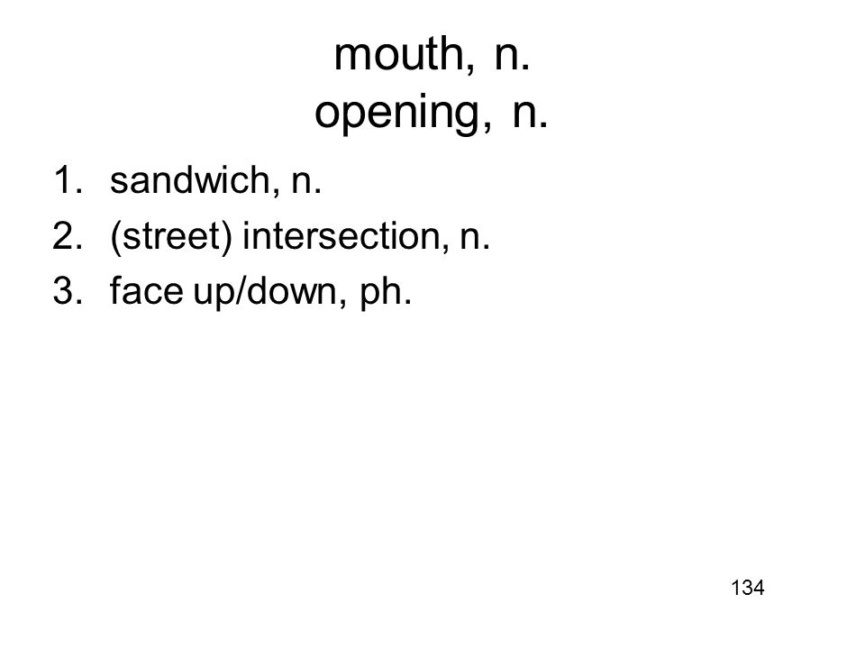 mouth, n. opening, n. 1.sandwich, n. 2.(street) intersection, n. 3.face up/down, ph. 134