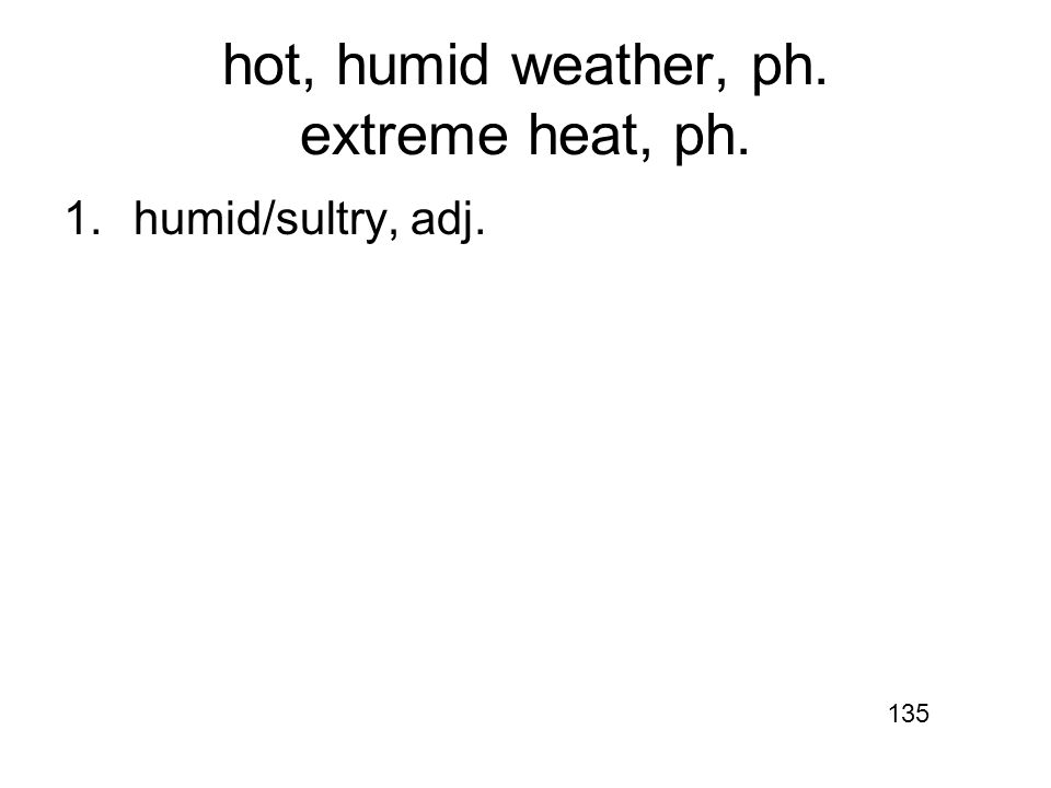 hot, humid weather, ph. extreme heat, ph. 1.humid/sultry, adj. 135