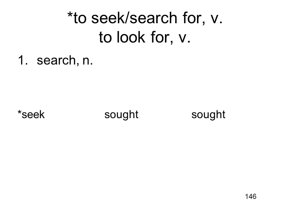 *to seek/search for, v. to look for, v. 1.search, n. *seeksoughtsought 146