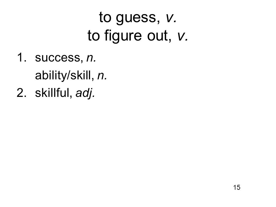 to guess, v. to figure out, v. 1.success, n. ability/skill, n. 2.skillful, adj. 15