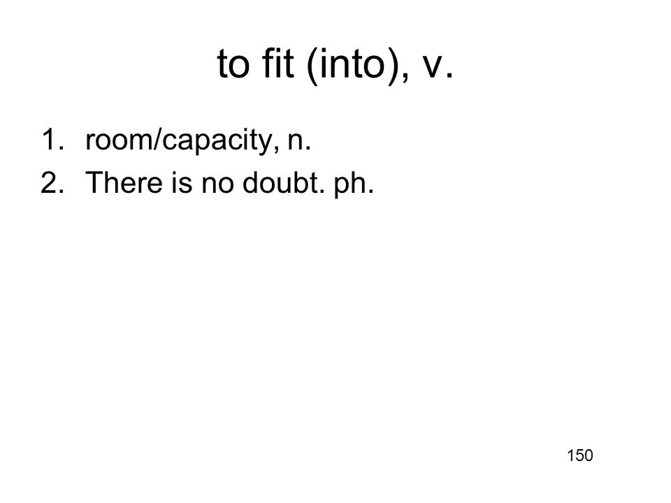 to fit (into), v. 1.room/capacity, n. 2.There is no doubt. ph. 150