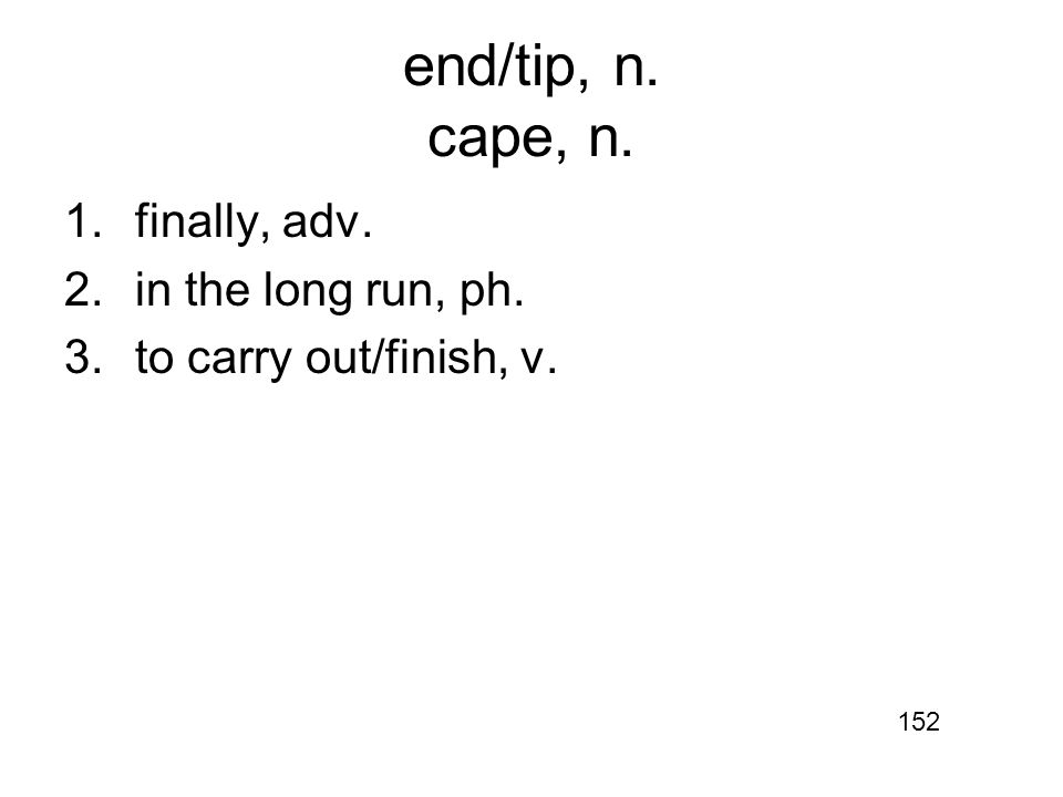 end/tip, n. cape, n. 1.finally, adv. 2.in the long run, ph. 3.to carry out/finish, v. 152