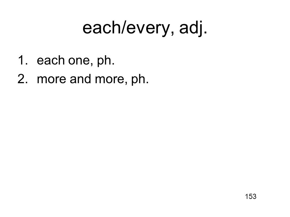 each/every, adj. 1.each one, ph. 2.more and more, ph. 153