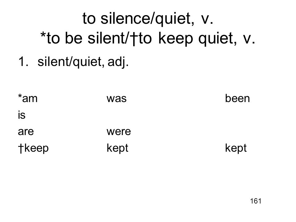 to silence/quiet, v. *to be silent/†to keep quiet, v.