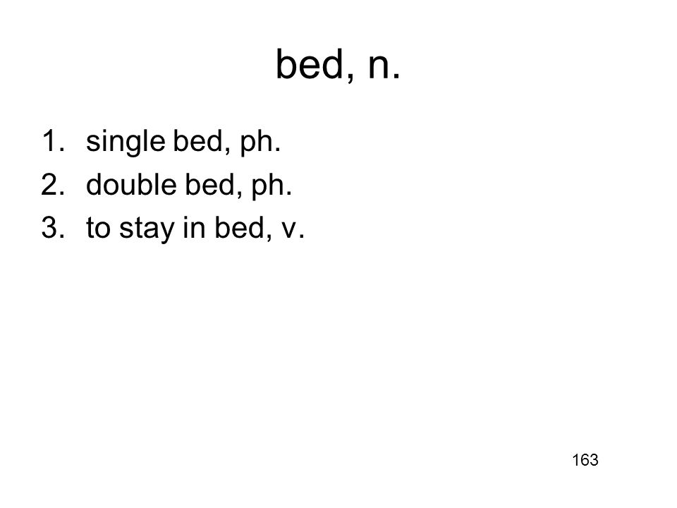 bed, n. 1.single bed, ph. 2.double bed, ph. 3.to stay in bed, v. 163