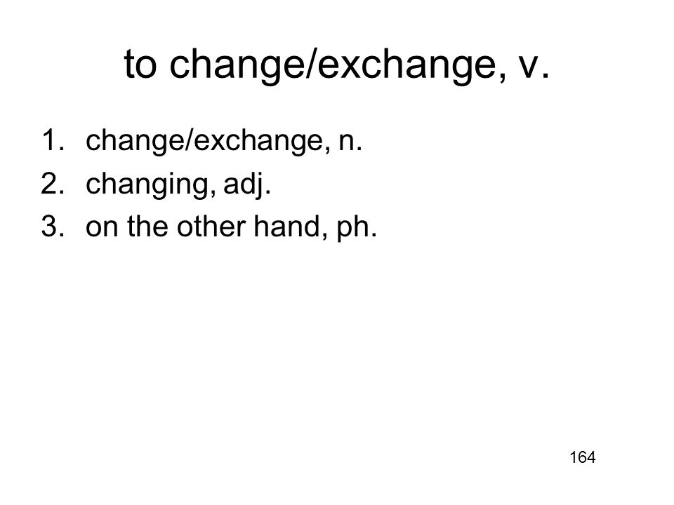 to change/exchange, v. 1.change/exchange, n. 2.changing, adj. 3.on the other hand, ph. 164