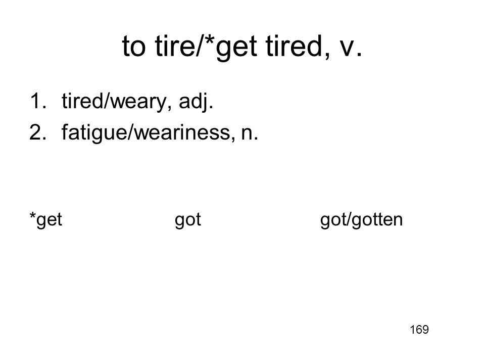 to tire/*get tired, v. 1.tired/weary, adj. 2.fatigue/weariness, n. *getgotgot/gotten 169