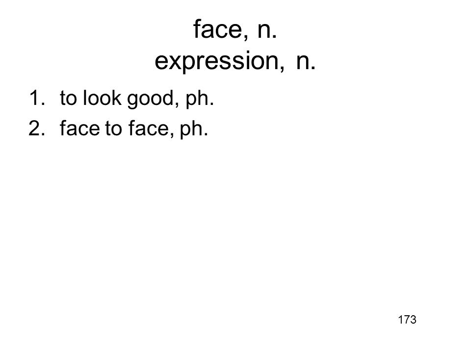 face, n. expression, n. 1.to look good, ph. 2.face to face, ph. 173