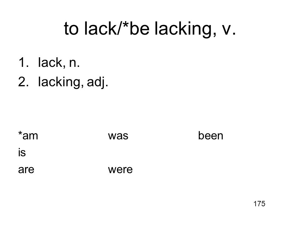 to lack/*be lacking, v. 1.lack, n. 2.lacking, adj. *amwasbeen is arewere 175
