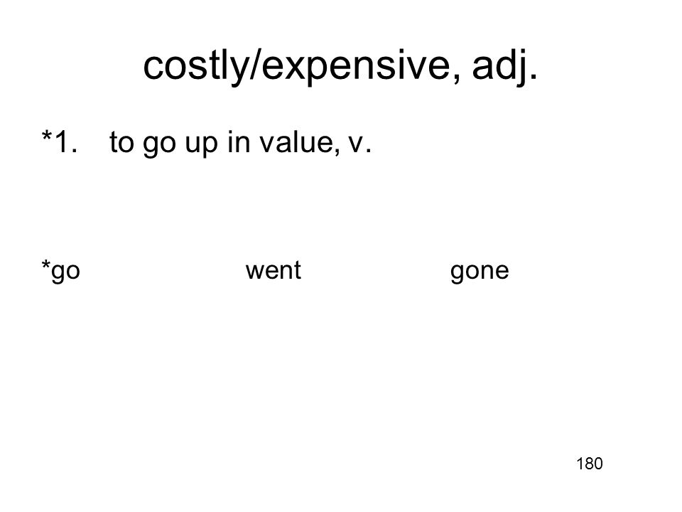 costly/expensive, adj. *1.to go up in value, v. *gowentgone 180