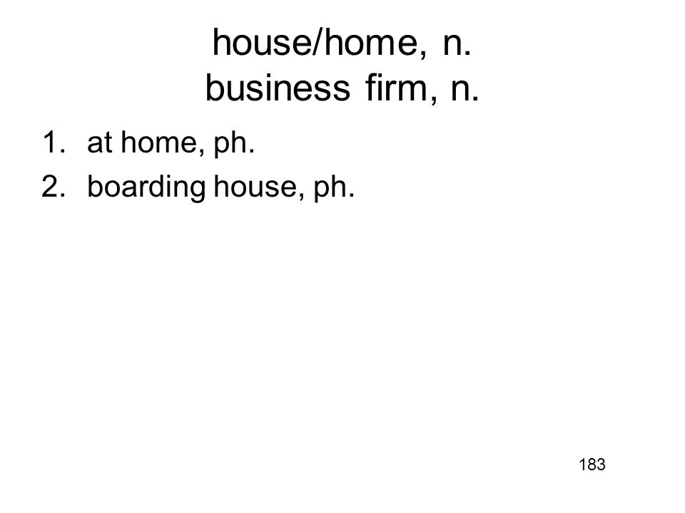 house/home, n. business firm, n. 1.at home, ph. 2.boarding house, ph. 183
