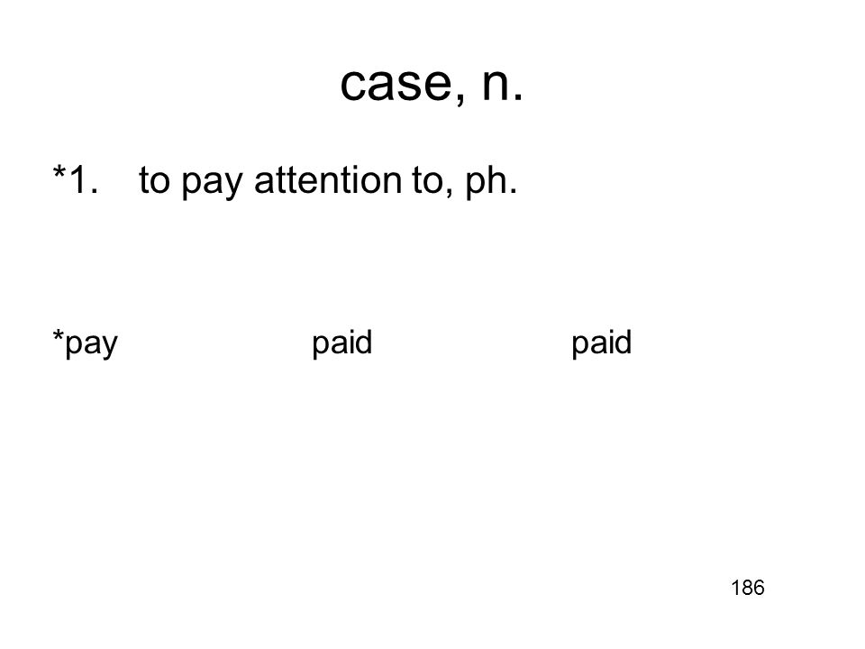case, n. *1.to pay attention to, ph. *paypaidpaid 186