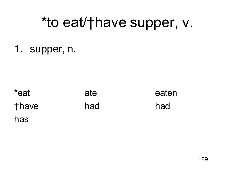 *to eat/†have supper, v. 1.supper, n. *eatateeaten †havehadhad has 189