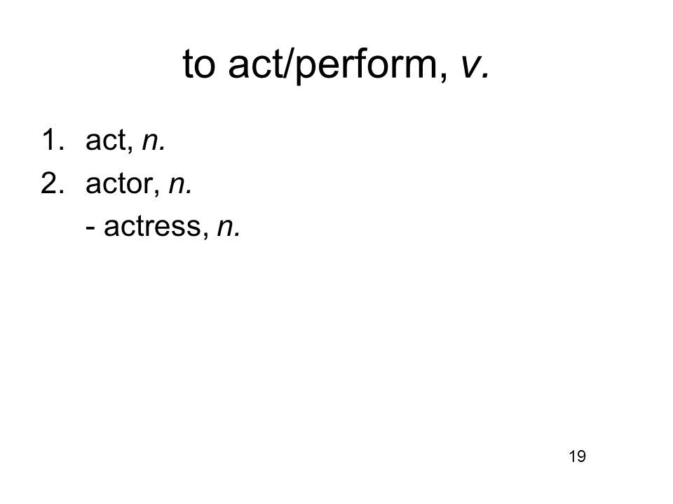 to act/perform, v. 1.act, n. 2.actor, n. - actress, n. 19