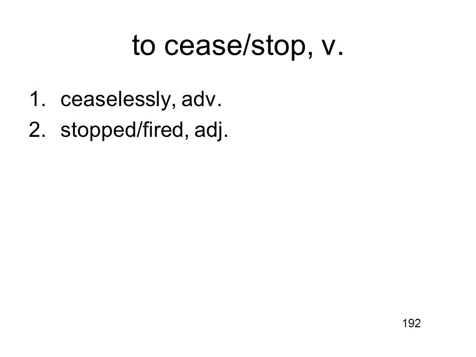 to cease/stop, v. 1.ceaselessly, adv. 2.stopped/fired, adj. 192