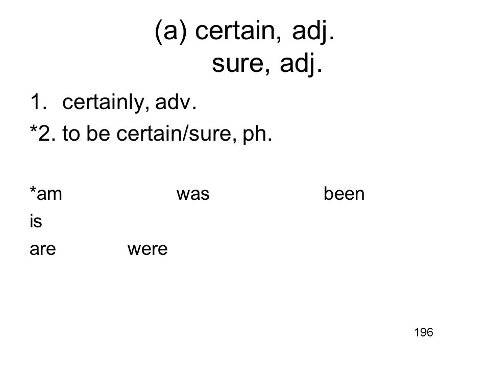 (a) certain, adj. sure, adj. 1.certainly, adv. *2.to be certain/sure, ph. *amwasbeen is arewere 196