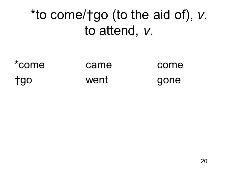 *to come/†go (to the aid of), v. to attend, v. *comecamecome †gowentgone 20