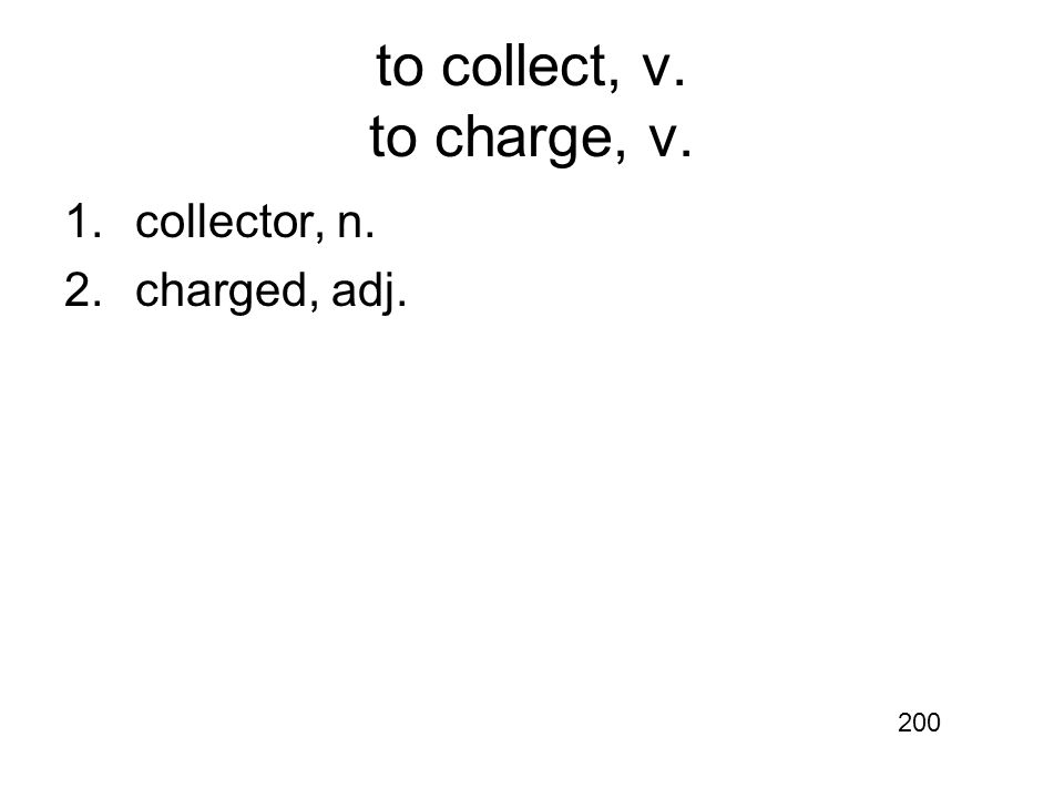 to collect, v. to charge, v. 1.collector, n. 2.charged, adj. 200