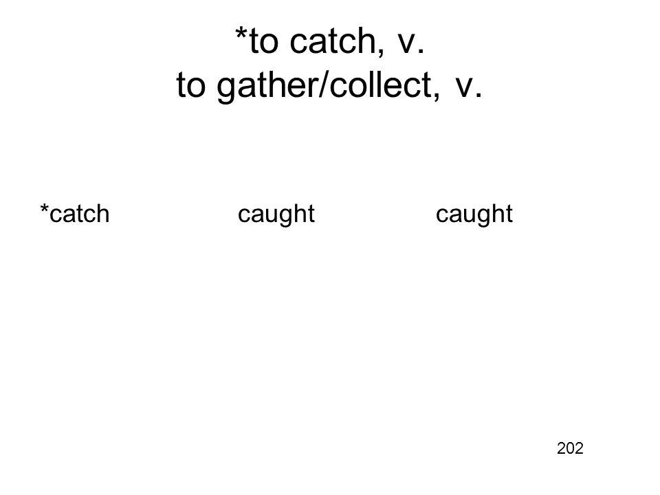 *to catch, v. to gather/collect, v. *catchcaughtcaught 202