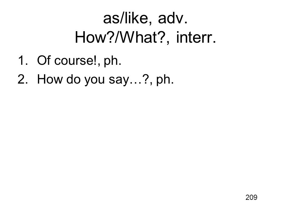 as/like, adv. How /What , interr. 1.Of course!, ph. 2.How do you say… , ph. 209