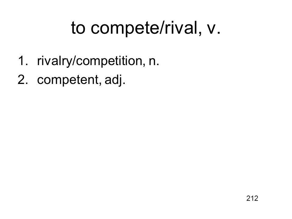 to compete/rival, v. 1.rivalry/competition, n. 2.competent, adj. 212