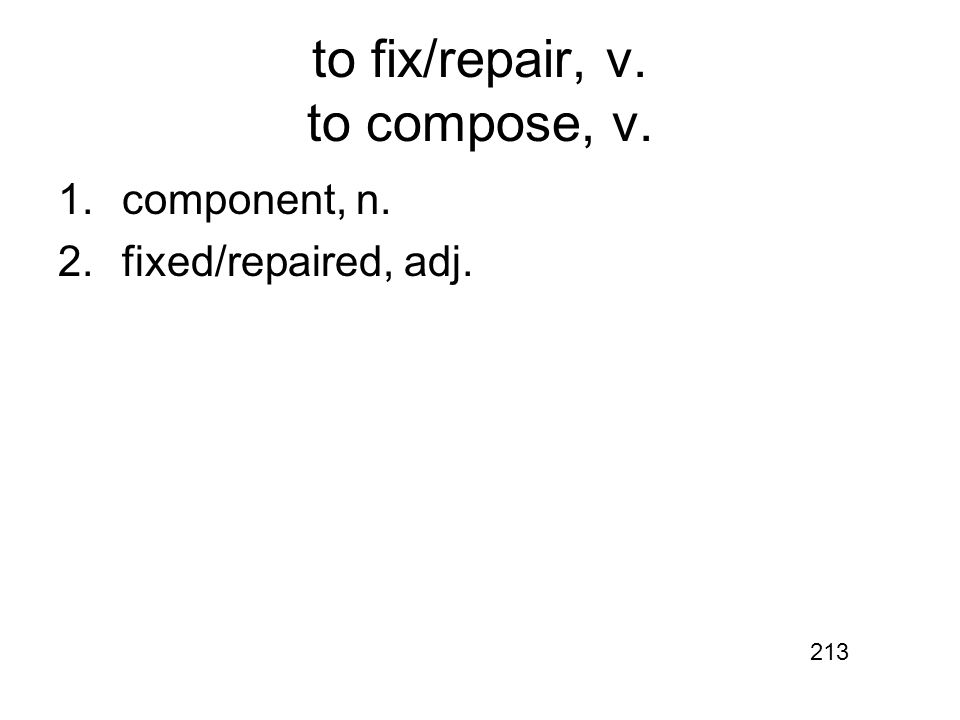 to fix/repair, v. to compose, v. 1.component, n. 2.fixed/repaired, adj. 213