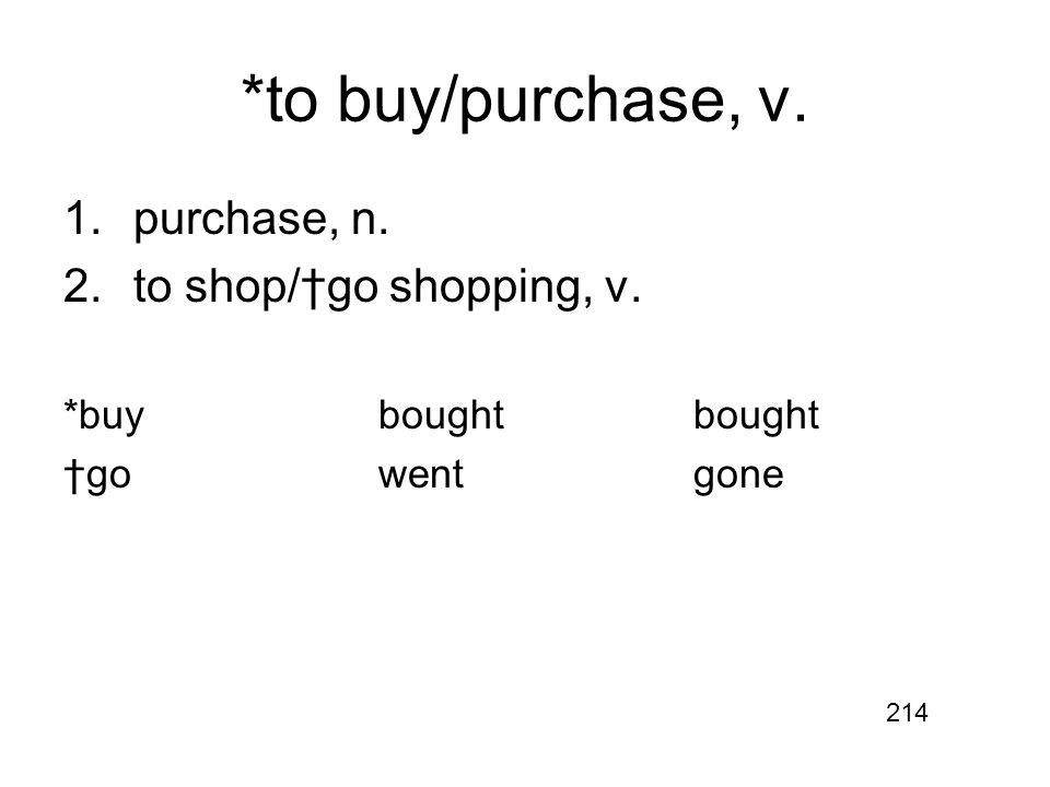 *to buy/purchase, v. 1.purchase, n. 2.to shop/†go shopping, v. *buyboughtbought †gowentgone 214