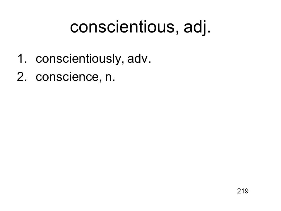 conscientious, adj. 1.conscientiously, adv. 2.conscience, n. 219