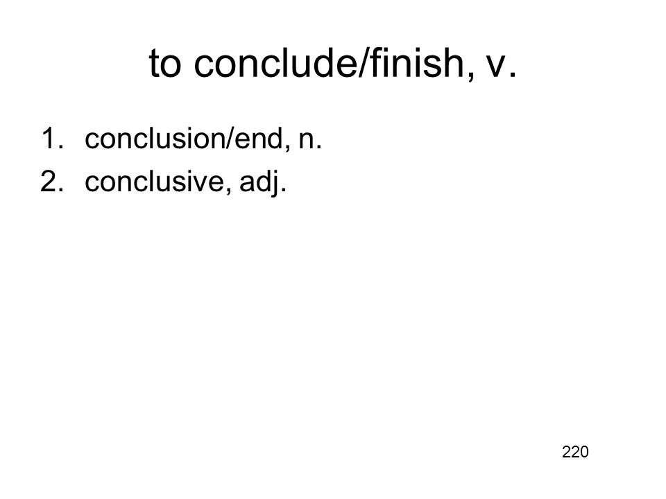 to conclude/finish, v. 1.conclusion/end, n. 2.conclusive, adj. 220