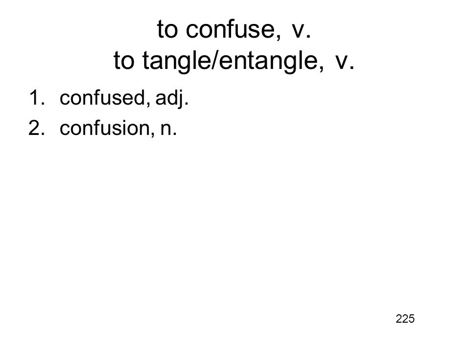 to confuse, v. to tangle/entangle, v. 1.confused, adj. 2.confusion, n. 225
