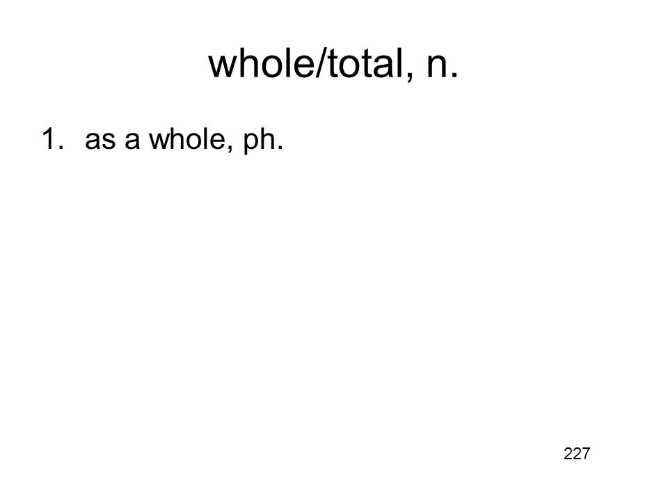 whole/total, n. 1.as a whole, ph. 227