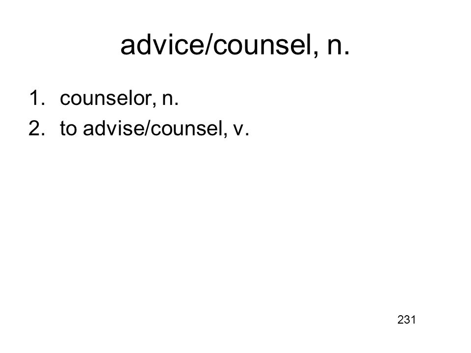 advice/counsel, n. 1.counselor, n. 2.to advise/counsel, v. 231