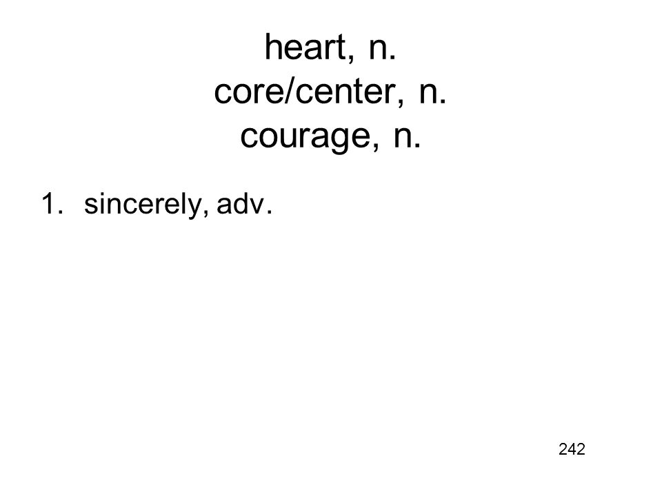 heart, n. core/center, n. courage, n. 1.sincerely, adv. 242