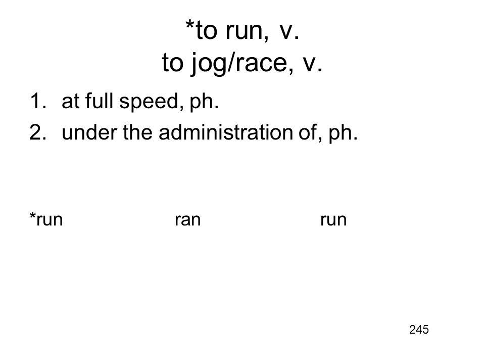 *to run, v. to jog/race, v. 1.at full speed, ph. 2.under the administration of, ph. *runranrun 245