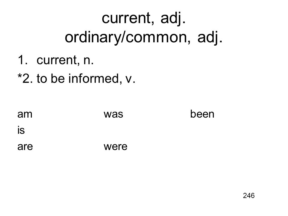 current, adj. ordinary/common, adj. 1.current, n. *2.to be informed, v. amwasbeen is arewere 246