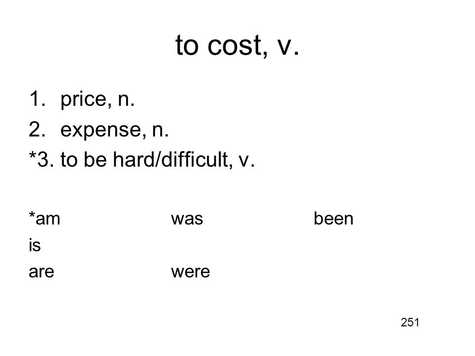 to cost, v. 1.price, n. 2.expense, n. *3.to be hard/difficult, v. *amwasbeen is arewere 251