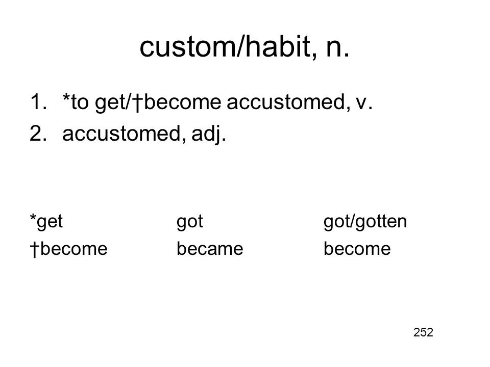 custom/habit, n. 1.*to get/†become accustomed, v.