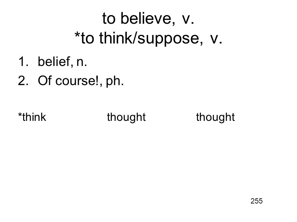 to believe, v. *to think/suppose, v. 1.belief, n. 2.Of course!, ph. *thinkthoughtthought 255