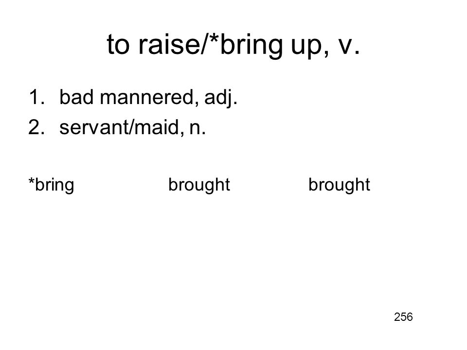 to raise/*bring up, v. 1.bad mannered, adj. 2.servant/maid, n. *bringbroughtbrought 256