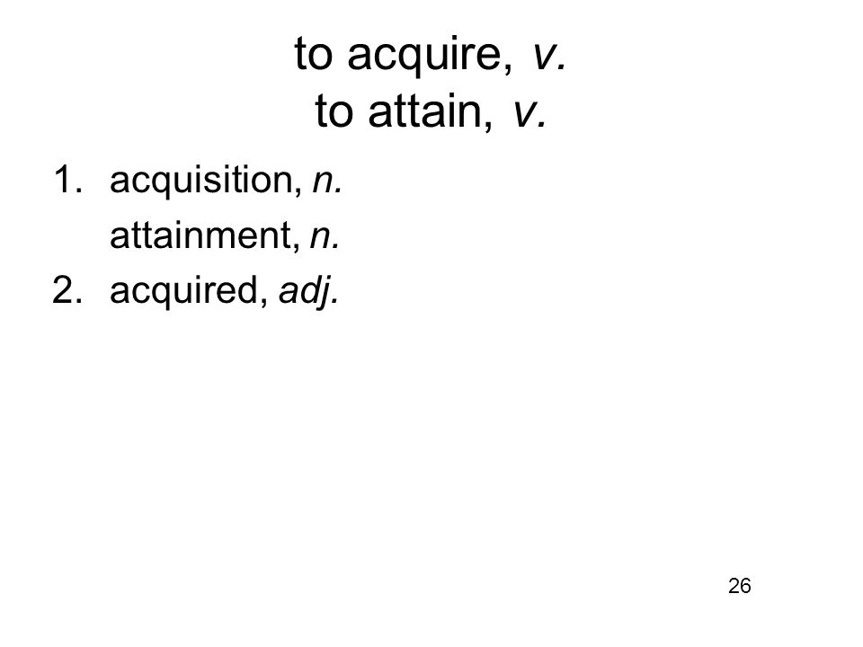 to acquire, v. to attain, v. 1.acquisition, n. attainment, n. 2.acquired, adj. 26