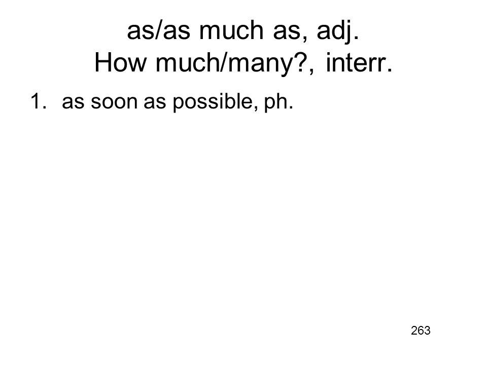 as/as much as, adj. How much/many , interr. 1.as soon as possible, ph. 263