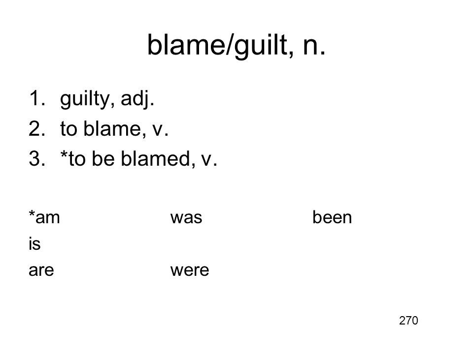 blame/guilt, n. 1.guilty, adj. 2.to blame, v. 3.*to be blamed, v. *amwasbeen is arewere 270
