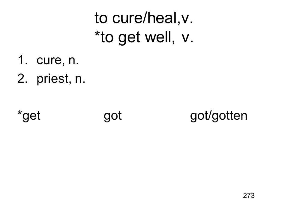 to cure/heal,v. *to get well, v. 1.cure, n. 2.priest, n. *getgotgot/gotten 273