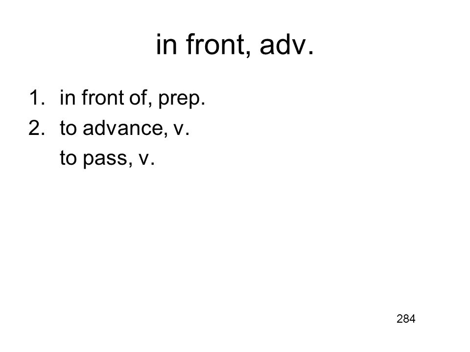 in front, adv. 1.in front of, prep. 2.to advance, v. to pass, v. 284