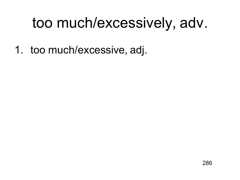 too much/excessively, adv. 1.too much/excessive, adj. 286