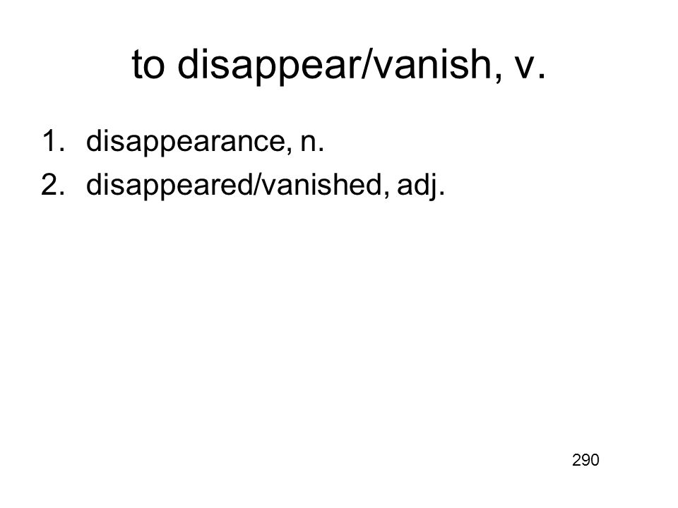 to disappear/vanish, v. 1.disappearance, n. 2.disappeared/vanished, adj. 290