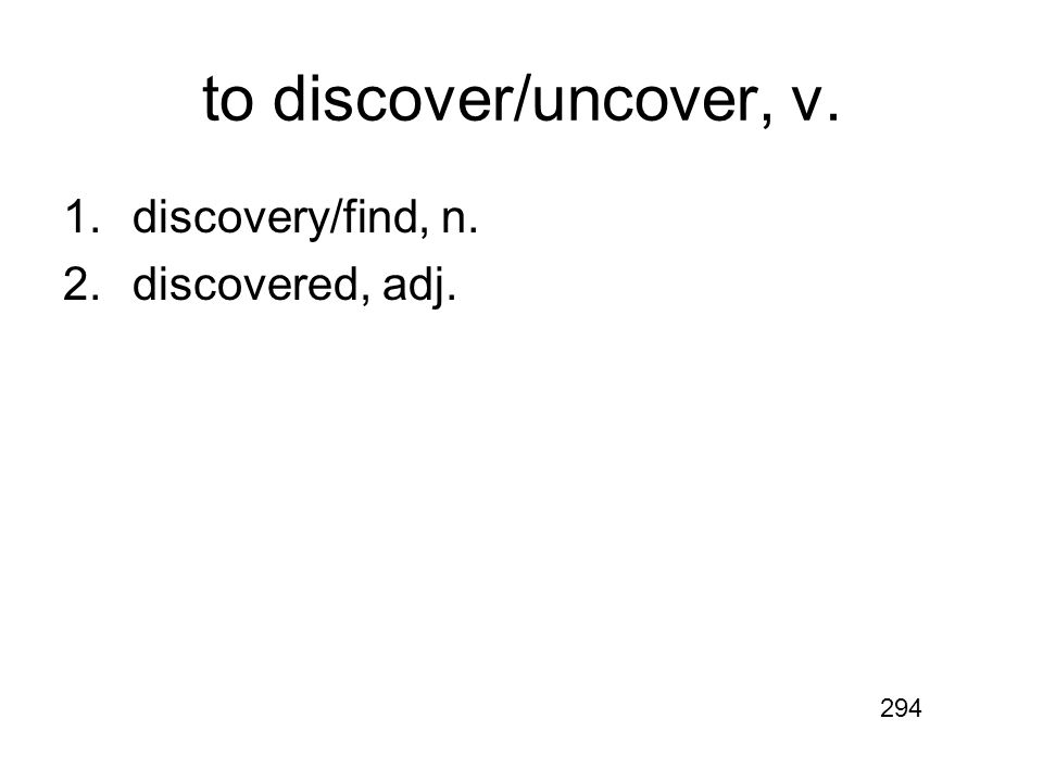 to discover/uncover, v. 1.discovery/find, n. 2.discovered, adj. 294