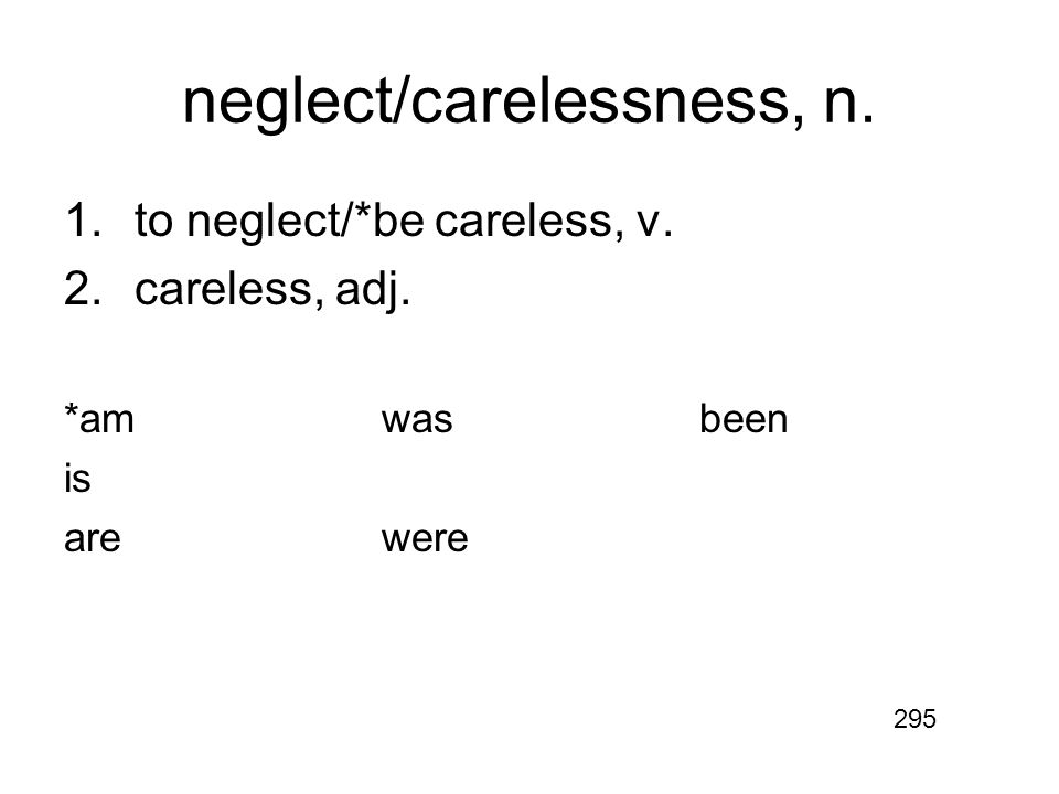 neglect/carelessness, n. 1.to neglect/*be careless, v. 2.careless, adj. *amwasbeen is arewere 295