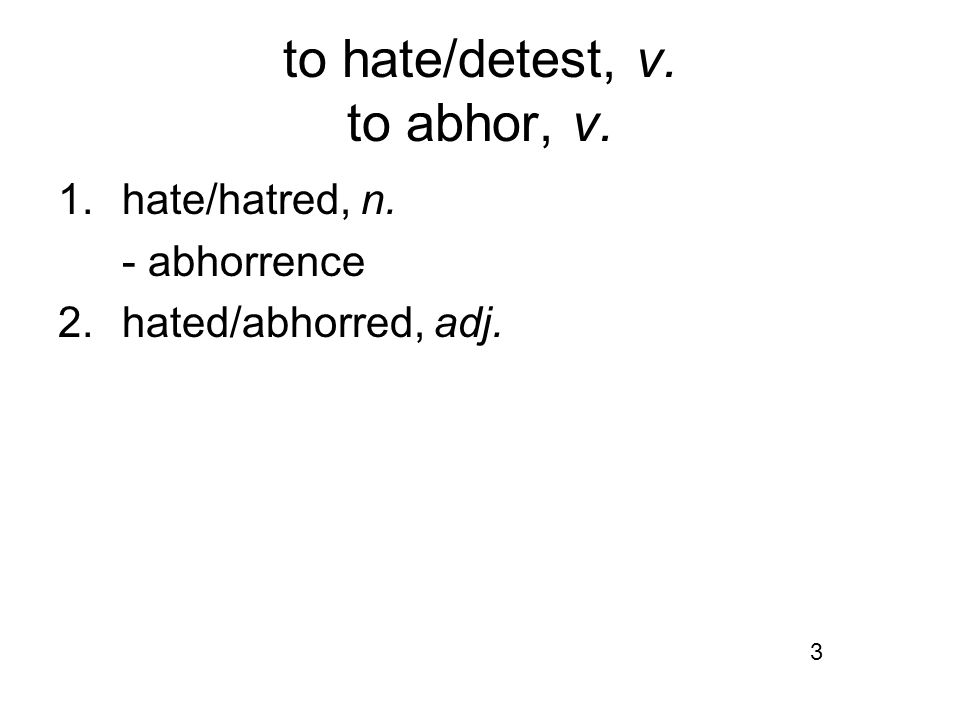 to hate/detest, v. to abhor, v. 1.hate/hatred, n. - abhorrence 2. hated/abhorred, adj. 3