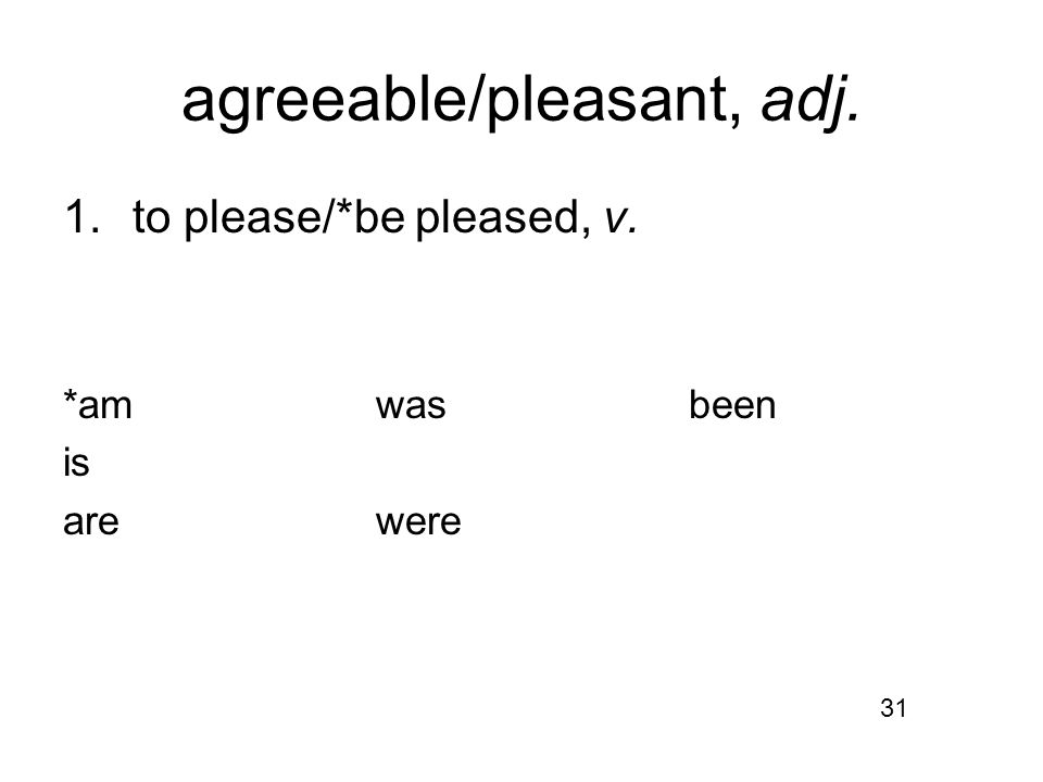 agreeable/pleasant, adj. 1.to please/*be pleased, v. *amwasbeen is arewere 31